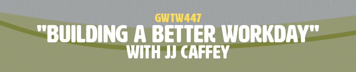 """""""Building a Better Workday"""" with JJ Caffey (GWTW447)"""
