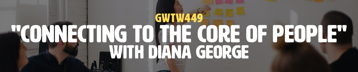 """""""Connecting to the Core of People"""" with Diana George (GWTW449)"""