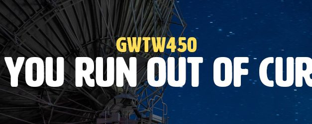 When You Run Out of Curiosity (GWTW450)