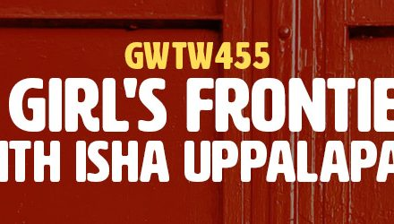 """""""A Girl's Frontier"""" with Isha Uppalapati (GWTW455)"""