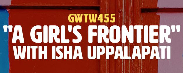 """A Girl's Frontier"" with Isha Uppalapati (GWTW455)"