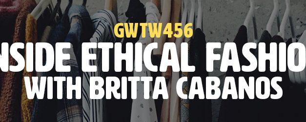 """Inside Ethical Fashion"" with Britta Cabanos (GWTW456)"