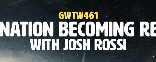 """Imagination Becoming Reality"" with Josh Rossi (GWTW461)"