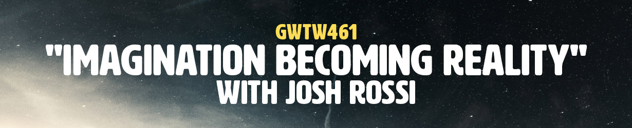 """""""Imagination Becoming Reality"""" with Josh Rossi (GWTW461)"""