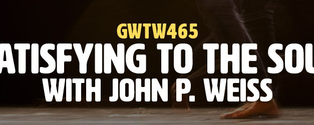 """Satisfying to the Soul"" with John P. Weiss (GWTW465)"