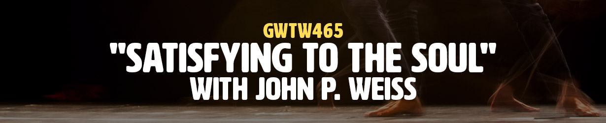 """""""Satisfying to the Soul"""" with John P. Weiss (GWTW465)"""