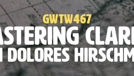"""Mastering Clarity"" with Dolores Hirschmann (GWTW467)"