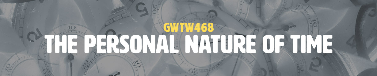 The Personal Nature of Time (GWTW468)