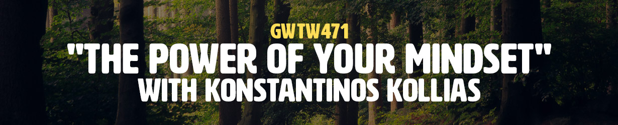 """""""The Power of Your Mindset"""" with Konstantinos Kollias (GWTW471)"""