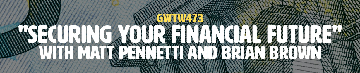 """Securing Your Financial Future"" with Matt Pennetti and Brian Brown (GWTW473)"