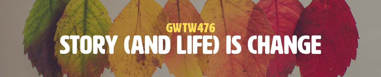 Story (and Life) is Change (GWTW476)