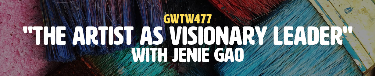 """The Artist as Visionary Leader"" with Jenie Gao (GWTW477)"