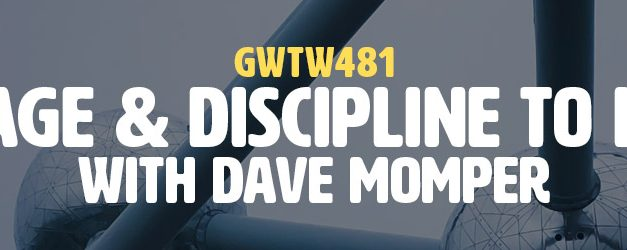 """Courage & Discipline to Listen"" with Dave Momper (GWTW481)"