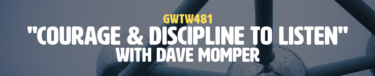 """""""Courage & Discipline to Listen"""" with Dave Momper (GWTW481)"""