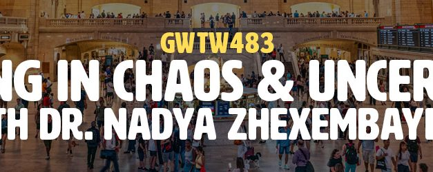 """Thriving in Chaos & Uncertainty"" with Dr. Nadya Zhexembayeva (GWTW483)"