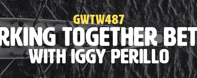 """Working Together Better"" with Iggy Perillo (GWTW487)"