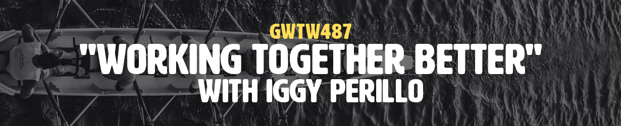"""""""Working Together Better"""" with Iggy Perillo (GWTW487)"""