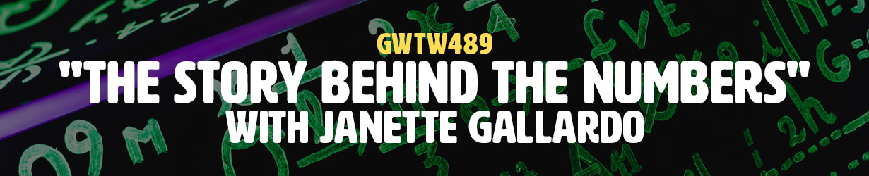 """""""The Story Behind the Numbers"""" with Janette Gallardo (GWTW489)"""