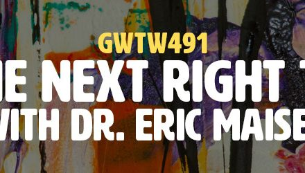 """""""Do the Next Right Thing"""" with Dr. Eric Maisel (GWTW491)"""