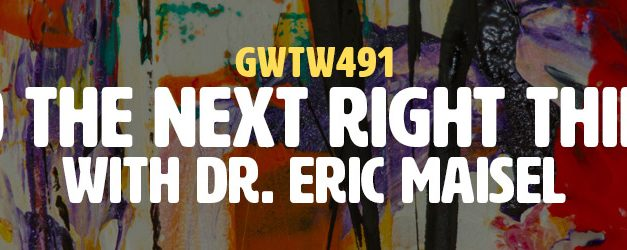"""Do the Next Right Thing"" with Dr. Eric Maisel (GWTW491)"