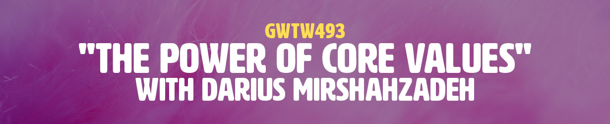 """""""The Power of Core Values"""" with Darius Mirshahzadeh (GWTW493)"""