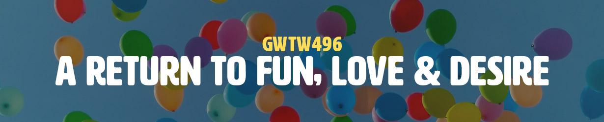 A Return to Fun, Love & Desire (GWTW496)