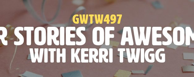 """Career Stories of Awesomeness"" with Kerri Twigg (GWTW497)"