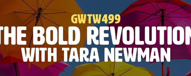 """The Bold Revolution"" with Tara Newman (GWTW499)"