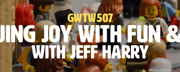 """Pursuing Joy With Fun & Play"" with Jeff Harry (GWTW507)"
