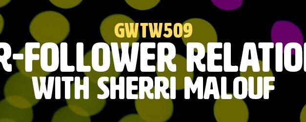 """Leader-Follower Relationships"" with Sherri Malouf (GWTW509)"