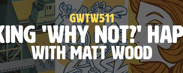 """""""Making 'Why Not?' Happen"""" with Matt Wood (GWTW511)"""