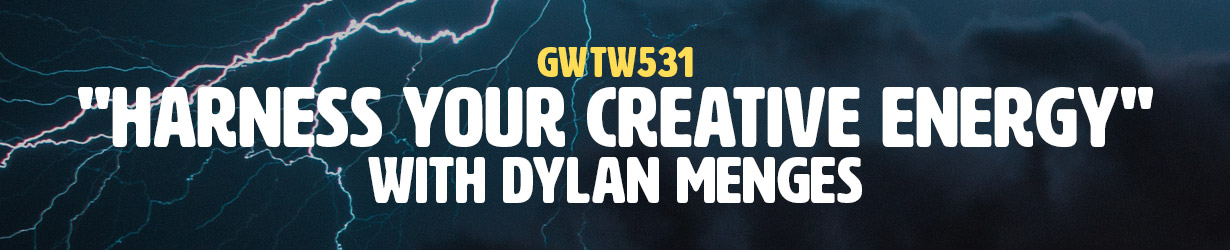 """""""Harness Your Creative Energy"""" with Dylan Menges (GWTW531)"""