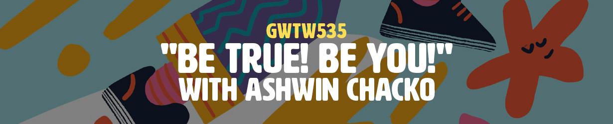 """Be True! Be You!"" with Ashwin Chacko (GWTW535)"