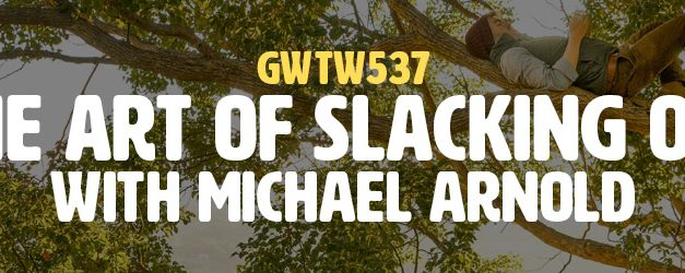 """""""The Art of Slacking Off"""" with Michael Arnold (GWTW537)"""