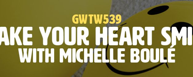 """""""Make Your Heart Smile"""" with Michelle Boulé (GWTW539)"""