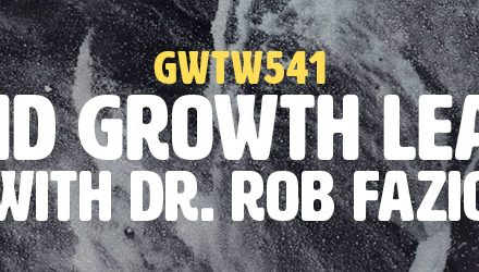 """""""Crisis and Growth Leadership"""" with Dr. Rob Fazio (GWTW541)"""
