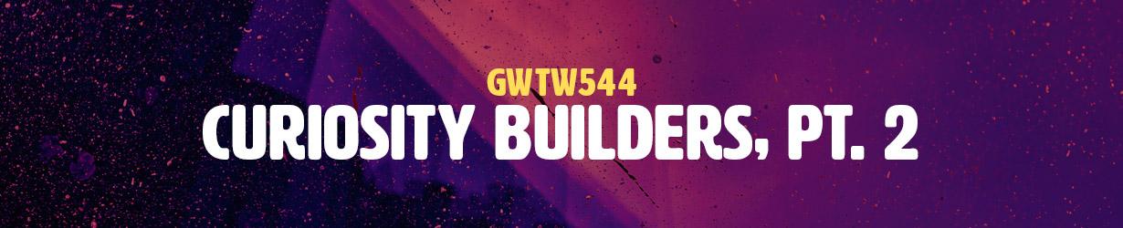 Curiosity Builders, Pt. 2 (GWTW544)