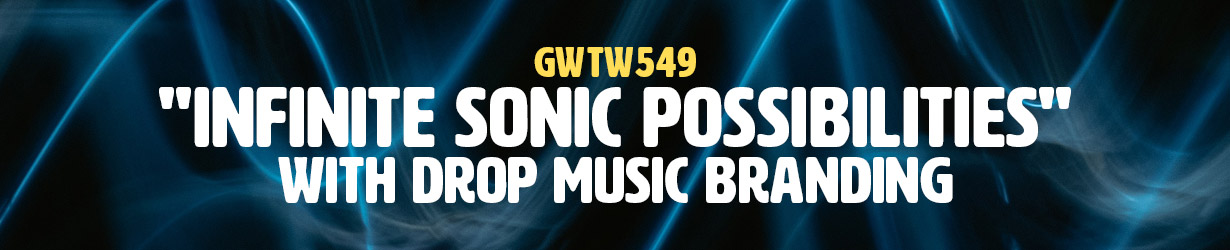 """Infinite Sonic Possibilities"" with Drop Music Branding (GWTW549)"