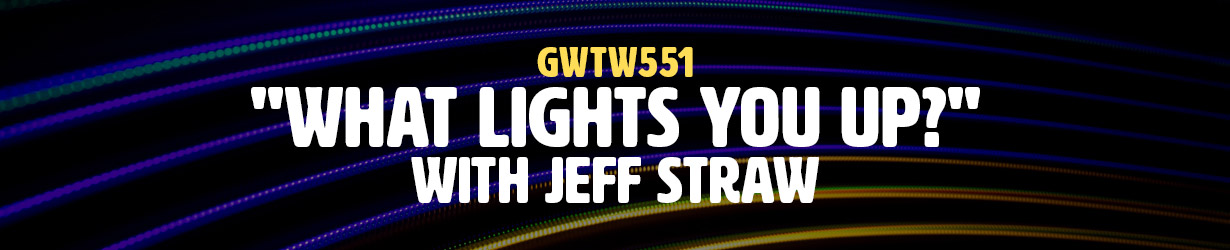 """""""What Lights You Up?"""" with Jeff Straw (GWTW551)"""