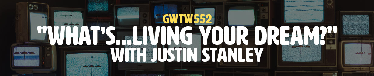 """""""What's…Living Your Dream?"""" with Justin Stanley (GWTW552)"""