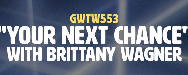"""""""Your Next Chance"""" with Brittany Wagner (GWTW553)"""